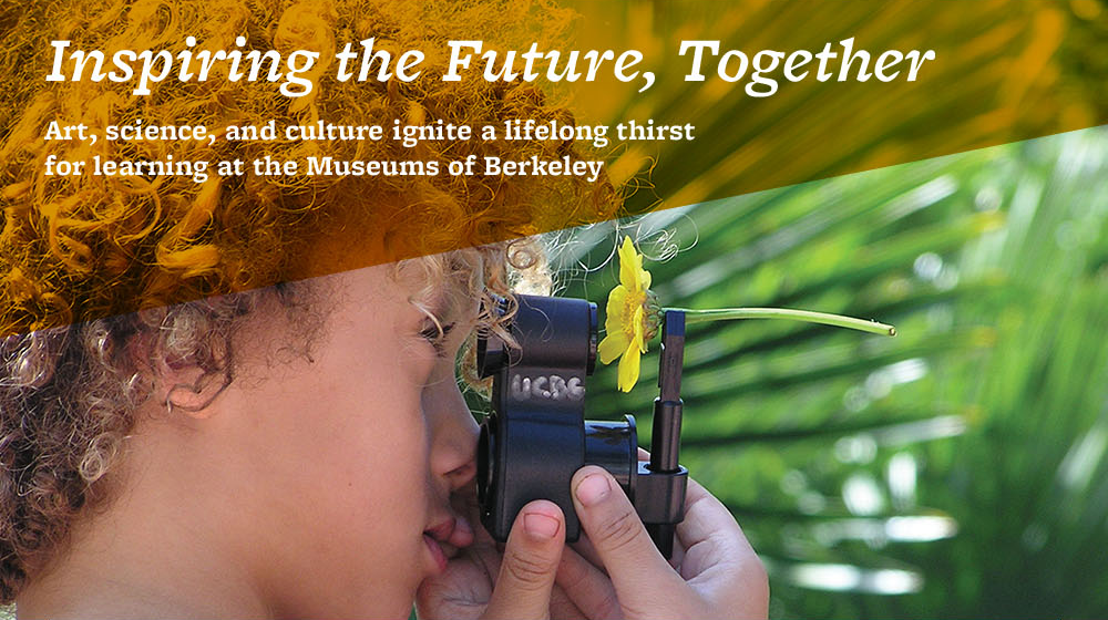 Inspiring the Future, Together. Art, science, and culture ignite a lifelong thirst for learning at the Museums of Berkeley